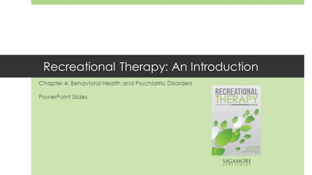 Recreational Therapy: An Introduction Chapter 4: Behavioral Health and Psychiatric Disorders PowerPoint Slides.