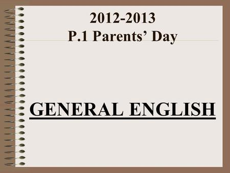 2012-2013 P.1 Parents' Day GENERAL ENGLISH. Homework Handbook Abbreviations WB (marked by teachers) :Workbook GP (marked by teachers) : Grammar Practice.