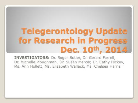 Telegerontology Update for Research in Progress Dec. 10 th, 2014 INVESTIGATORS: Dr. Roger Butler, Dr. Gerard Farrell, Dr. Michelle Ploughman, Dr. Susan.