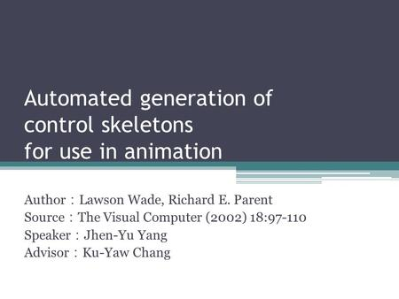 Automated generation of control skeletons for use in animation Author : Lawson Wade, Richard E. Parent Source : The Visual Computer (2002) 18:97-110 Speaker.
