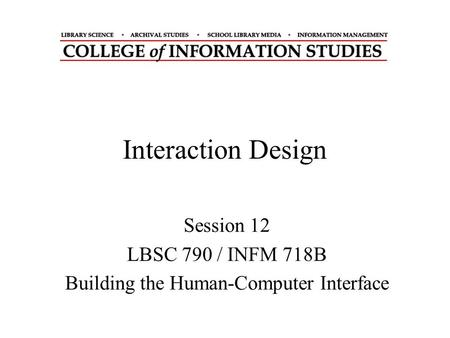 Interaction Design Session 12 LBSC 790 / INFM 718B Building the Human-Computer Interface.
