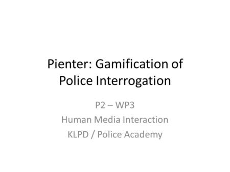 Pienter: Gamification of Police Interrogation P2 – WP3 Human Media Interaction KLPD / Police Academy.