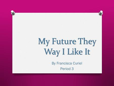 My Future They Way I Like It By Francisca Curiel Period 3.