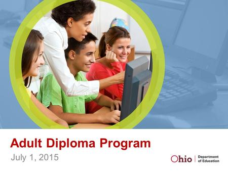 Adult Diploma Program July 1, 2015. Overview Adults, at least 22 years old High school diploma Industry credential or certificate.