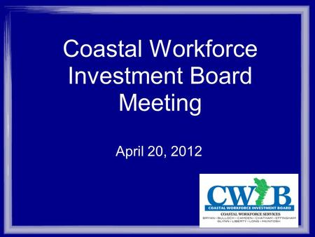 Coastal Workforce Investment Board Meeting April 20, 2012.