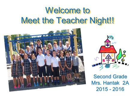 Welcome to Meet the Teacher Night!! Second Grade Mrs. Hantak 2A 2015 - 2016.