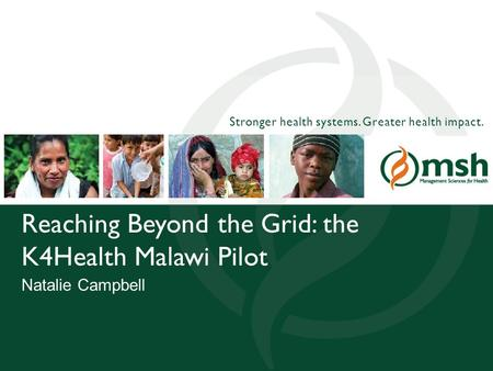 1Management Sciences for Health Stronger health systems. Greater health impact. Reaching Beyond the Grid: the K4Health Malawi Pilot Natalie Campbell.