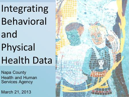 Integrating Behavioral and Physical Health Data Napa County Health and Human Services Agency March 21, 2013.