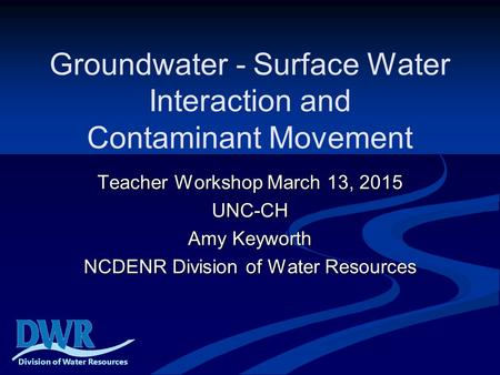 Groundwater - Surface Water Interaction and Contaminant Movement Teacher Workshop March 13, 2015 UNC-CH Amy Keyworth NCDENR Division of Water Resources.