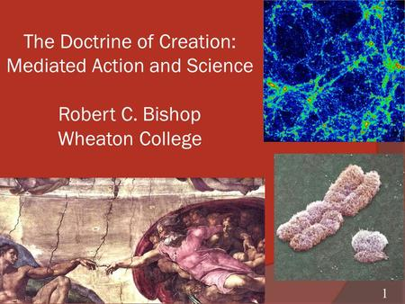 The Doctrine of Creation: Mediated Action and Science Robert C. Bishop Wheaton College 10/4/2015 1.