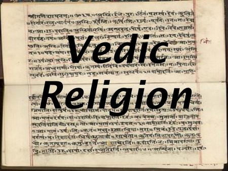 Vedic Religion. So what do we mean by Vedic? Either: Religious ideas that are found in the Vedas; Fire sacrifice, Many Gods, Varna & social structure.