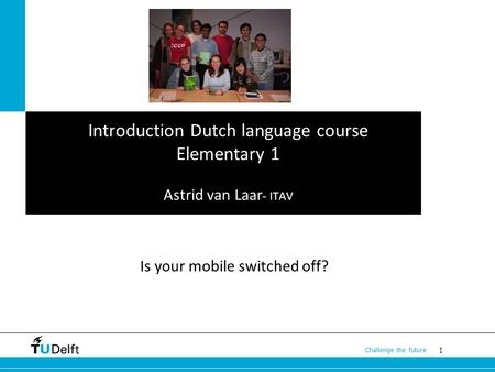 1 Challenge the future Introduction Dutch language course Elementary 1 Astrid van Laar - ITAV Is your mobile switched off?