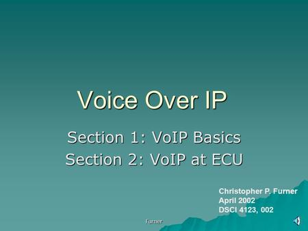 Furner Voice Over IP Section 1: VoIP Basics Section 2: VoIP at ECU Christopher P. Furner April 2002 DSCI 4123, 002.
