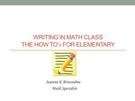 WRITING IN MATH CLASS THE HOW TO' S FOR ELEMENTARY Jeanine K Brizendine Math Specialist.