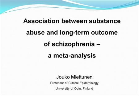 Association between substance abuse and long-term outcome of schizophrenia – a meta-analysis Jouko Miettunen Professor of Clinical Epidemiology University.