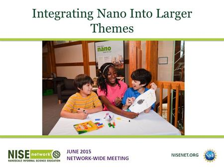 Integrating Nano Into Larger Themes JUNE 2015 NETWORK-WIDE MEETING NISENET.ORG.