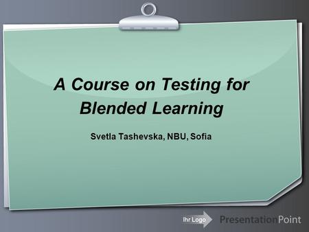 Ihr Logo A Course on Testing for Blended Learning Svetla Tashevska, NBU, Sofia.