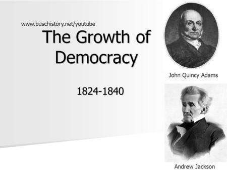 The Growth of Democracy 1824-1840 John Quincy Adams Andrew Jackson www.buschistory.net/youtube.