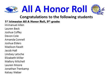All A Honor Roll 1 st trimester All A Honor Roll, 9 th grade: Immanuel Allen Lauren Beck Joshua Coffey Devon Cole Amanda Connell Joshua Elders Madison.