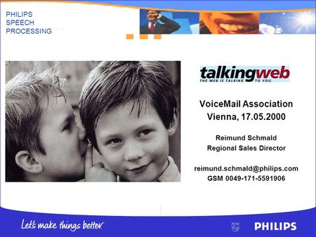 PHILIPS SPEECH PROCESSING Voic Association Vienna, 17.05.2000 Reimund Schmald Regional Sales Director GSM 0049-171-5591906.