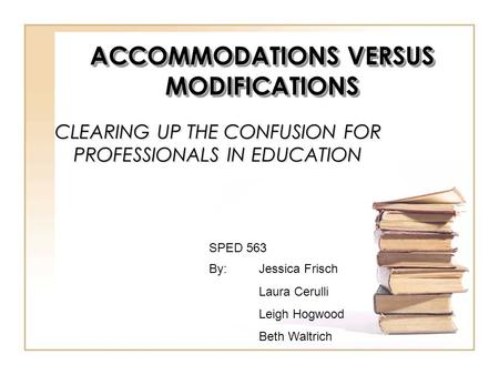 CLEARING UP THE CONFUSION FOR PROFESSIONALS IN EDUCATION By:Jessica Frisch Laura Cerulli Leigh Hogwood Beth Waltrich SPED 563 ACCOMMODATIONS VERSUS MODIFICATIONS.