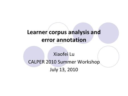 Learner corpus analysis and error annotation Xiaofei Lu CALPER 2010 Summer Workshop July 13, 2010.