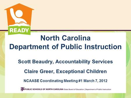 North Carolina Department of Public Instruction Scott Beaudry, Accountability Services Claire Greer, Exceptional Children NCAASE Coordinating Meeting #1.