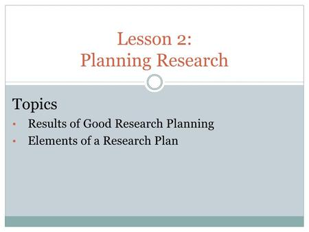 Lesson 2: Planning Research Topics Results of Good Research Planning Elements of a Research Plan.