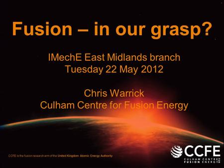 CCFE is the fusion research arm of the United Kingdom Atomic Energy Authority Fusion – in our grasp? IMechE East Midlands branch Tuesday 22 May 2012 Chris.