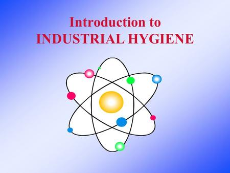 Introduction to INDUSTRIAL HYGIENE. What is Industrial Hygiene? The science of Anticipating, Identifying, Evaluating, and Controlling Environment Hazards.