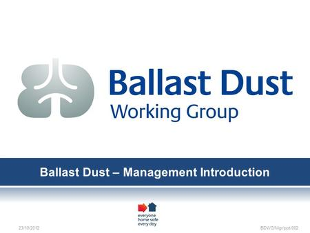 Ballast Dust – Management Introduction 23/10/2012 BDWG/Mgr/ppt/002.