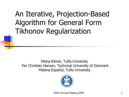 SIAM Annual Meeting 20051 An Iterative, Projection-Based Algorithm for General Form Tikhonov Regularization Misha Kilmer, Tufts University Per Christian.