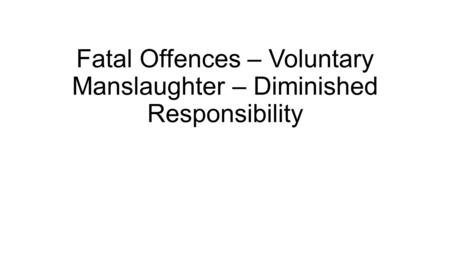 Fatal Offences – Voluntary Manslaughter – Diminished Responsibility.