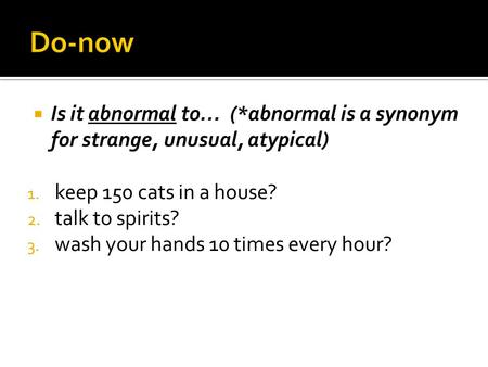  Is it abnormal to… (*abnormal is a synonym for strange, unusual, atypical) 1. keep 150 cats in a house? 2. talk to spirits? 3. wash your hands 10 times.