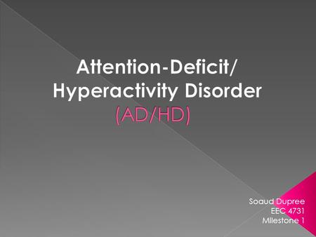 "Soaud Dupree EEC 4731 Milestone 1.  ADHD- ""a syndrome of attention and behavior disturbances that may improve when stimulant-type drugs are administered."""