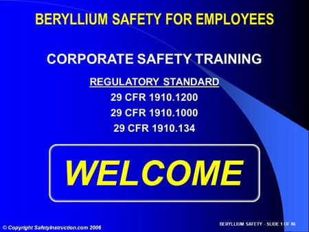 BERYLLIUM SAFETY - SLIDE 1 OF 86 © Copyright SafetyInstruction.com 2006 WELCOME BERYLLIUM SAFETY FOR EMPLOYEES CORPORATE SAFETY TRAINING REGULATORY STANDARD.