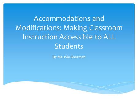 Accommodations and Modifications: Making Classroom Instruction Accessible to ALL Students By Ms. Ivie Sherman.