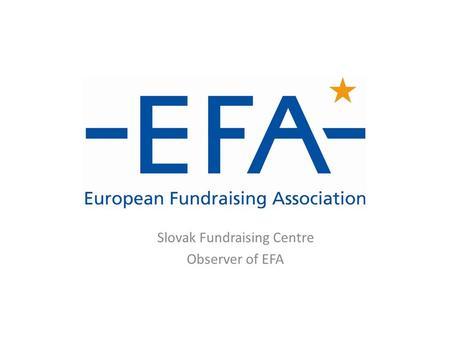 Slovak Fundraising Centre Observer of EFA. Introducing EFA Formally established in Brussels in 2002…  The European Fundraising Association is a network.