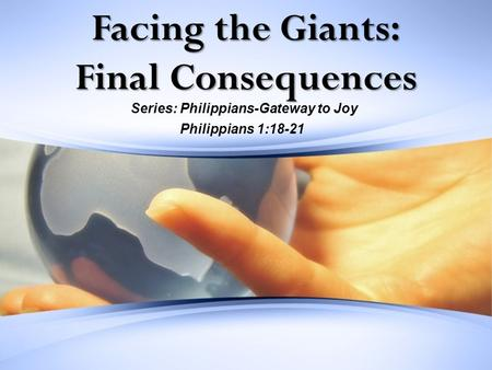 Facing the Giants: Final Consequences Series: Philippians-Gateway to Joy Philippians 1:18-21.