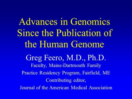 Advances in Genomics Since the Publication of the Human Genome Greg Feero, M.D., Ph.D. Faculty, Maine-Dartmouth Family Practice Residency Program, Fairfield,