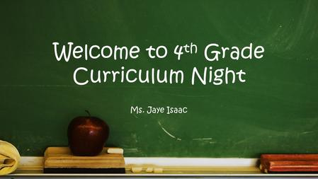 Welcome to 4 th Grade Curriculum Night Ms. Jaye Isaac.