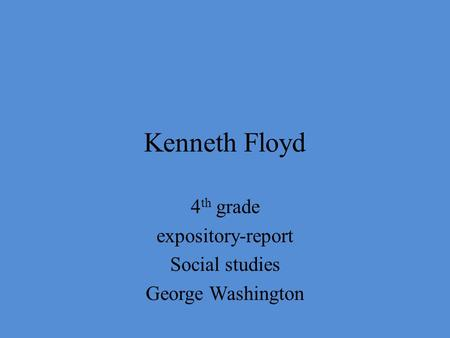 Kenneth Floyd 4 th grade expository-report Social studies George Washington.