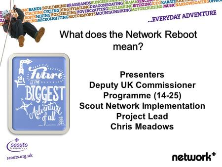 Presenters Deputy UK Commissioner Programme (14-25) Scout Network Implementation Project Lead Chris Meadows.