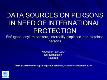 DATA SOURCES ON PERSONS IN NEED OF INTERNATIONAL PROTECTION Refugees, asylum-seekers, internallly displaced and stateless persons Khassoum DIALLO Snr Statistician.