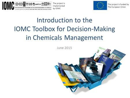 The project is funded by The European Union The project is implemented by IOMC June 2015 Introduction to the IOMC Toolbox for Decision-Making in Chemicals.