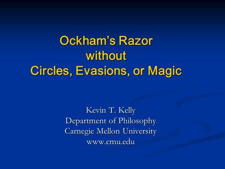 Ockham's Razor without Circles, Evasions, or Magic Kevin T. Kelly Department of Philosophy Carnegie Mellon University www.cmu.edu.