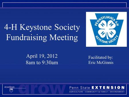 4-H Keystone Society Fundraising Meeting April 19, 2012 8am to 9:30am Facilitated by: Eric McGinnis.