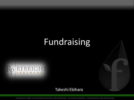 Fundraising Takeshi Ebihara. What Investor look for Traction Profit > Revenue > Users Product Capability UI, Design Team Track record Reason to do that.