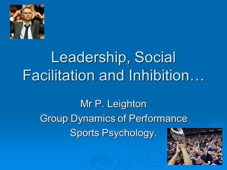 Leadership, Social Facilitation and Inhibition… Mr P. Leighton Group Dynamics of Performance Sports Psychology.