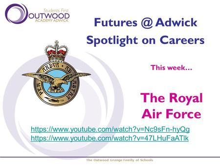 The Outwood Grange Family of Schools Adwick Spotlight on Careers This week… The Royal Air Force https://www.youtube.com/watch?v=Nc9sFn-hyQg https://www.youtube.com/watch?v=47LHuFaATlk.